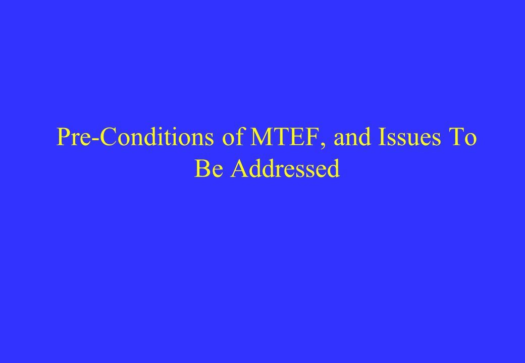 Pre-Conditions of MTEF, and Issues To Be Addressed