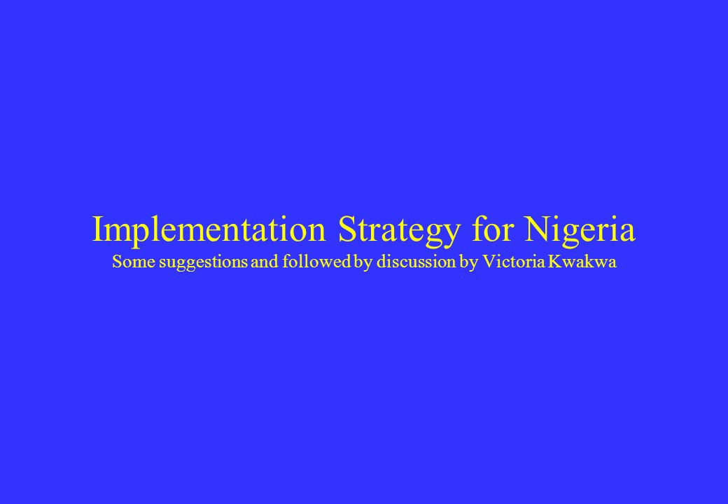 Implementation Strategy for Nigeria Some suggestions and followed by discussion by Victoria Kwakwa
