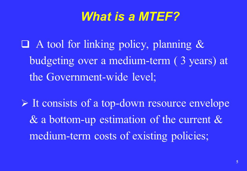 What is a MTEF A tool for linking policy, planning & budgeting over a medium-term ( 3 years) at the Government-wide level;