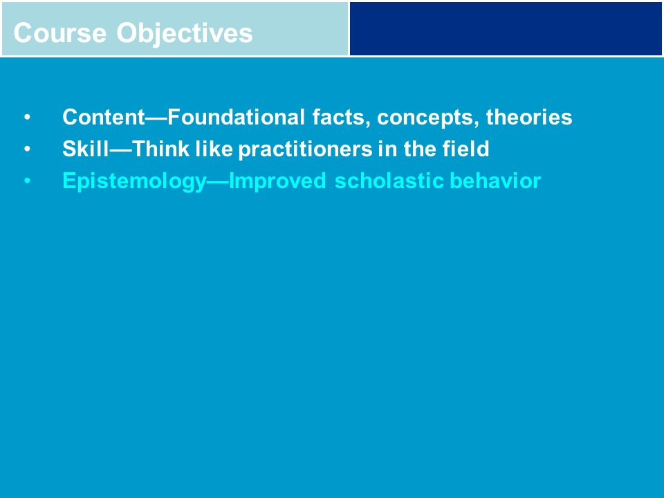 Course Objectives Content—Foundational facts, concepts, theories