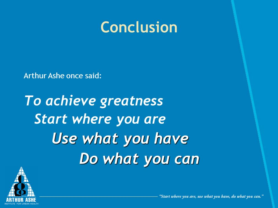 Conclusion Use what you have Do what you can To achieve greatness