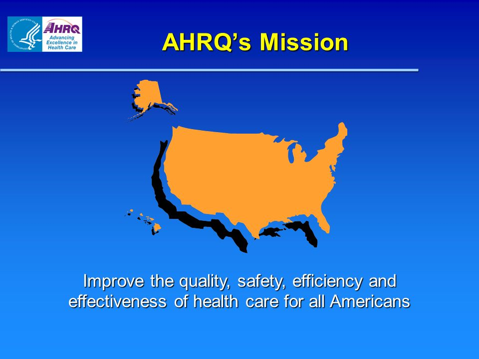 AHRQ's Mission Improve the quality, safety, efficiency and effectiveness of health care for all Americans.