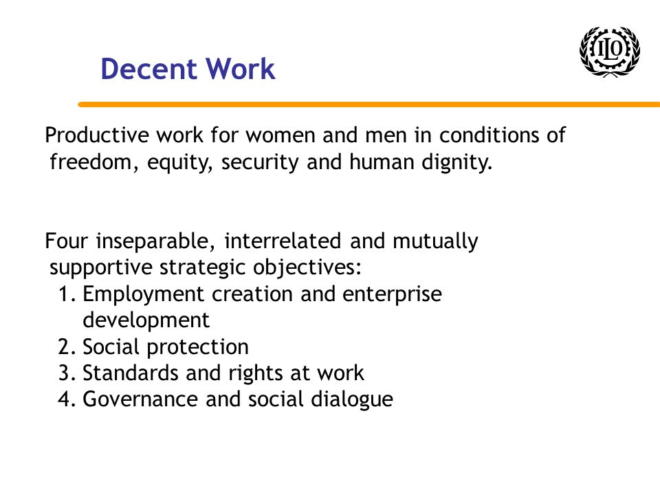 Decent Work Productive work for women and men in conditions of freedom, equity, security and human dignity.