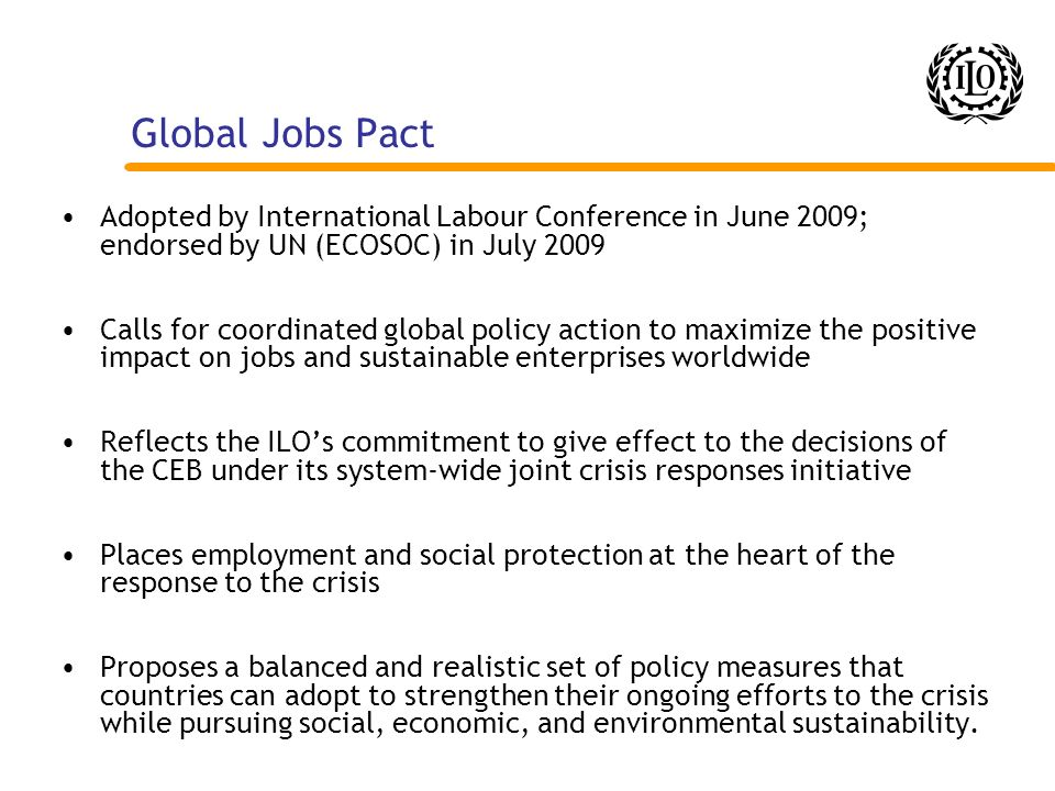 Global Jobs Pact Adopted by International Labour Conference in June 2009; endorsed by UN (ECOSOC) in July 2009.