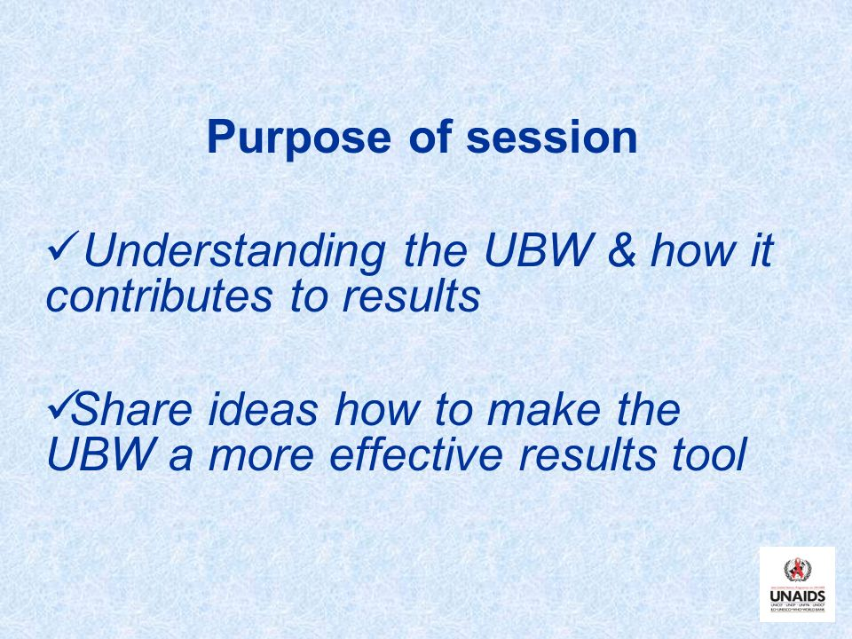 Purpose of session Understanding the UBW & how it contributes to results.