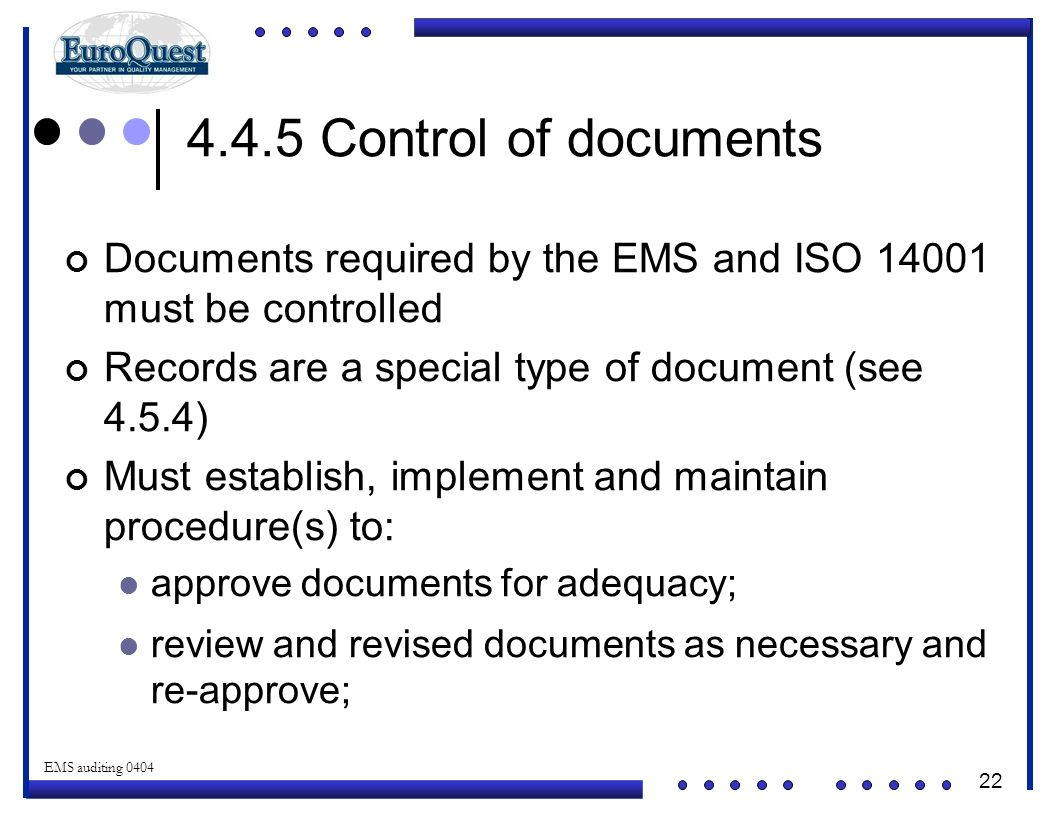 4.4.5 Control of documents Documents required by the EMS and ISO 14001 must be controlled. Records are a special type of document (see 4.5.4)