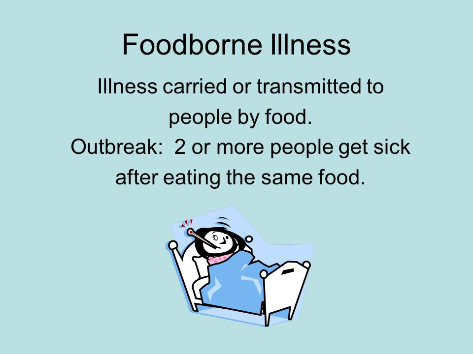 Foodborne Illness Illness carried or transmitted to people by food.