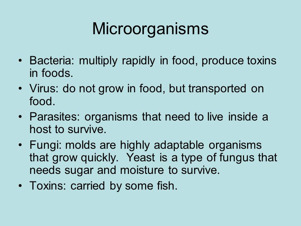 Microorganisms Bacteria: multiply rapidly in food, produce toxins in foods. Virus: do not grow in food, but transported on food.