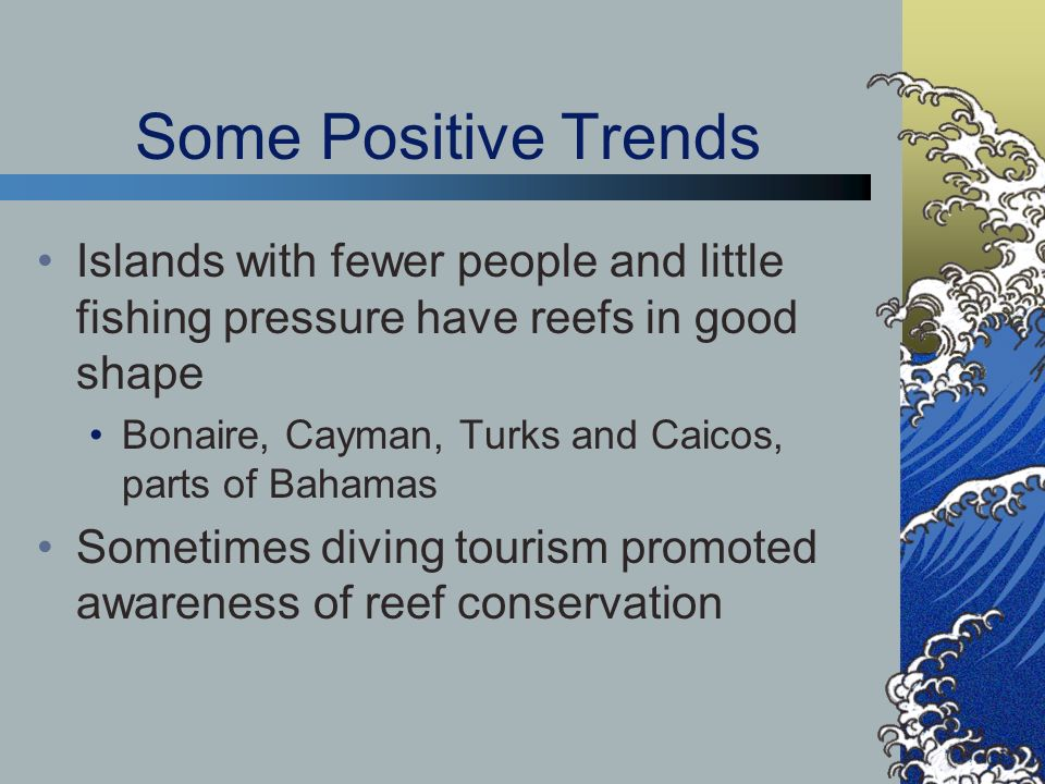 Some Positive Trends Islands with fewer people and little fishing pressure have reefs in good shape.