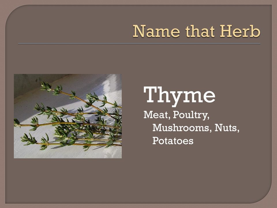 Name that Herb Thyme Meat, Poultry, Mushrooms, Nuts, Potatoes