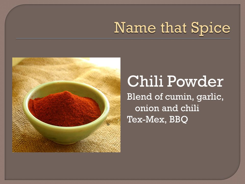 Chili Powder Name that Spice Blend of cumin, garlic, onion and chili