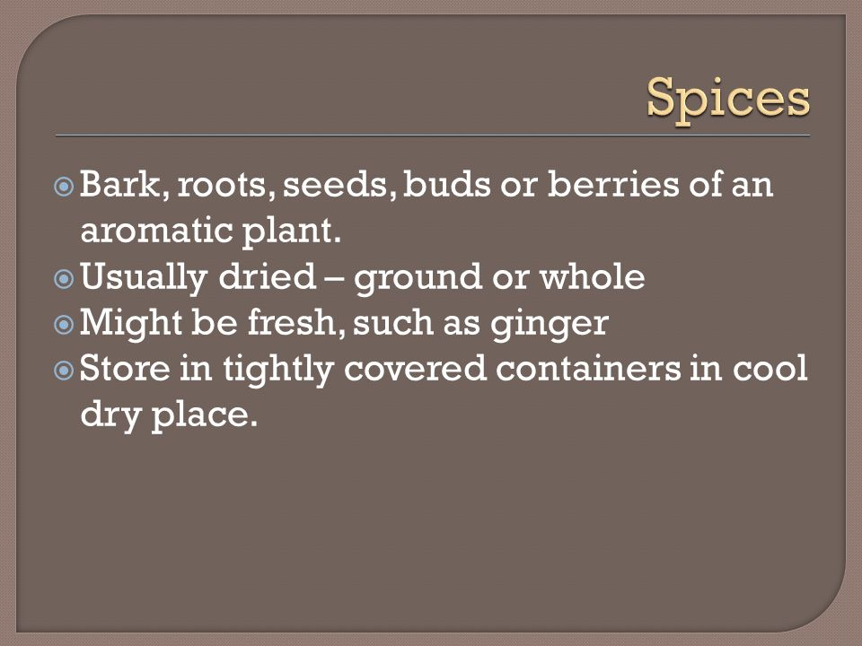 Spices Bark, roots, seeds, buds or berries of an aromatic plant.