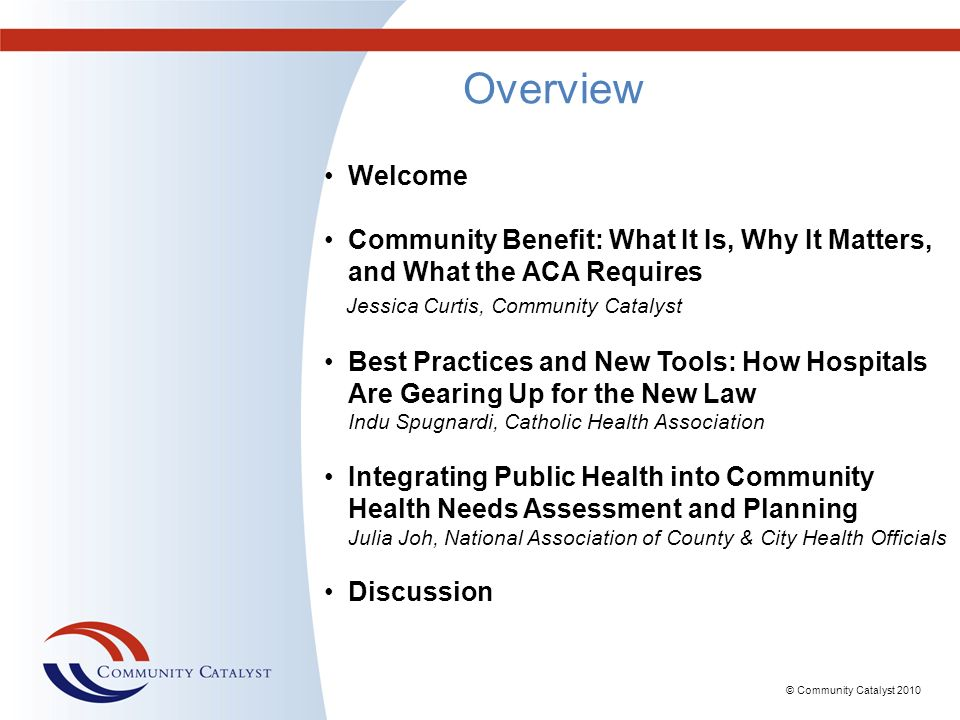 Overview Welcome. Community Benefit: What It Is, Why It Matters, and What the ACA Requires. Jessica Curtis, Community Catalyst.