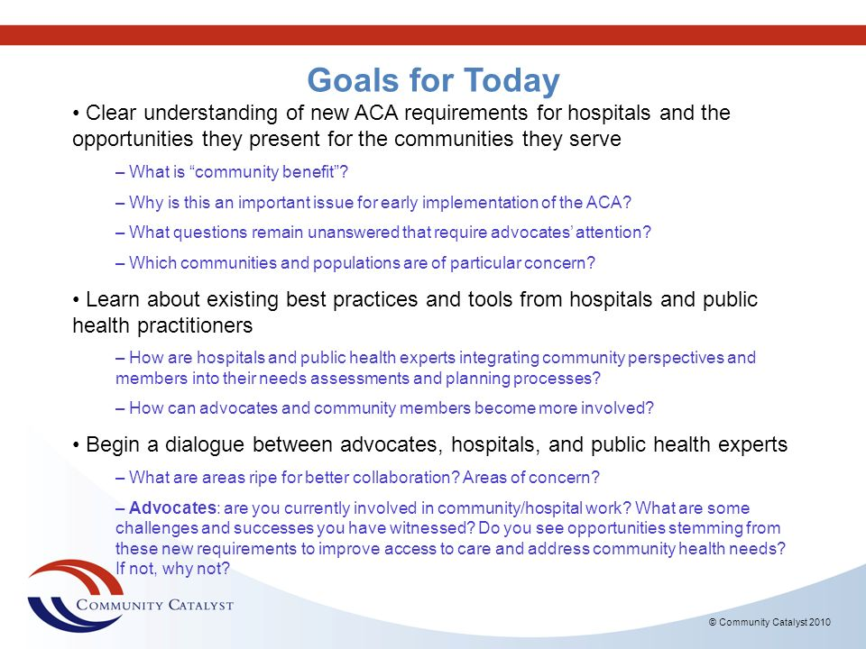 Goals for Today Clear understanding of new ACA requirements for hospitals and the opportunities they present for the communities they serve.