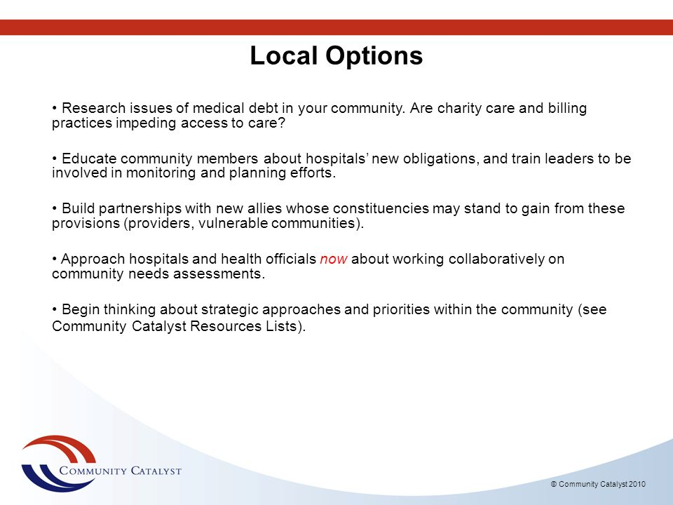 Local Options Research issues of medical debt in your community. Are charity care and billing practices impeding access to care
