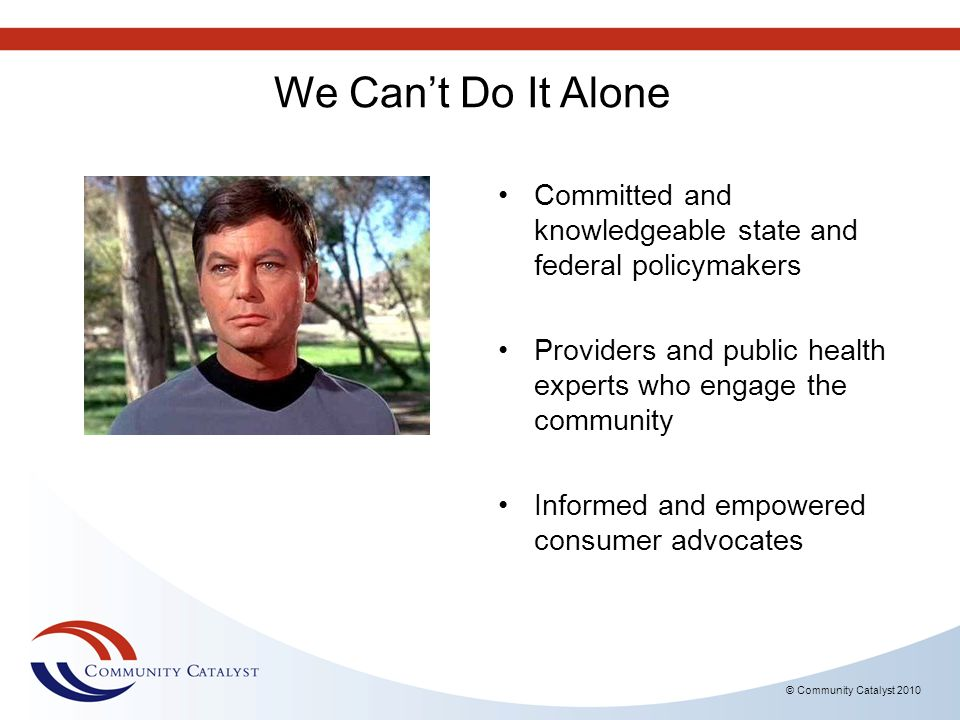 We Can't Do It Alone Committed and knowledgeable state and federal policymakers. Providers and public health experts who engage the community.