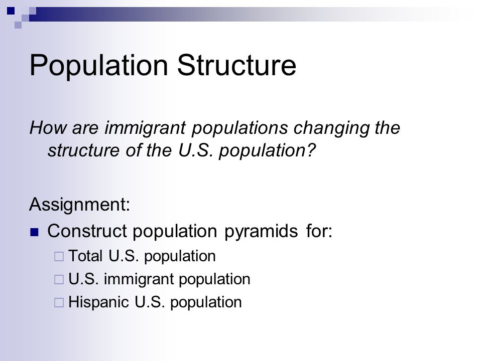 Population Structure How are immigrant populations changing the structure of the U.S. population Assignment: