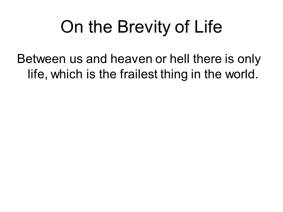 On the Brevity of Life Between us and heaven or hell there is only life, which is the frailest thing in the world.