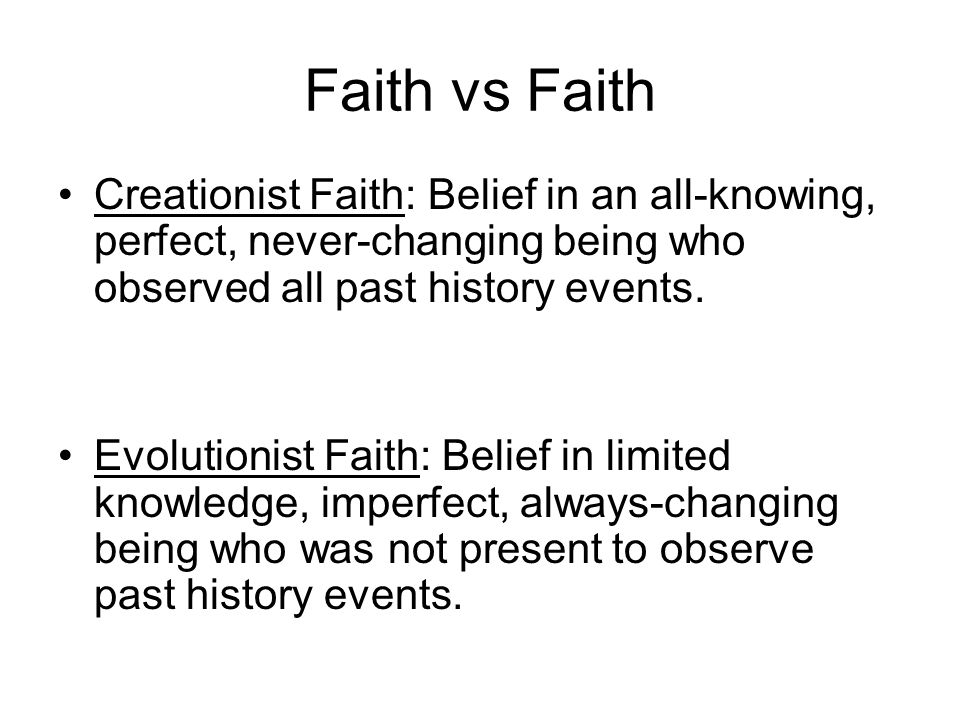 Faith vs Faith Creationist Faith: Belief in an all-knowing, perfect, never-changing being who observed all past history events.