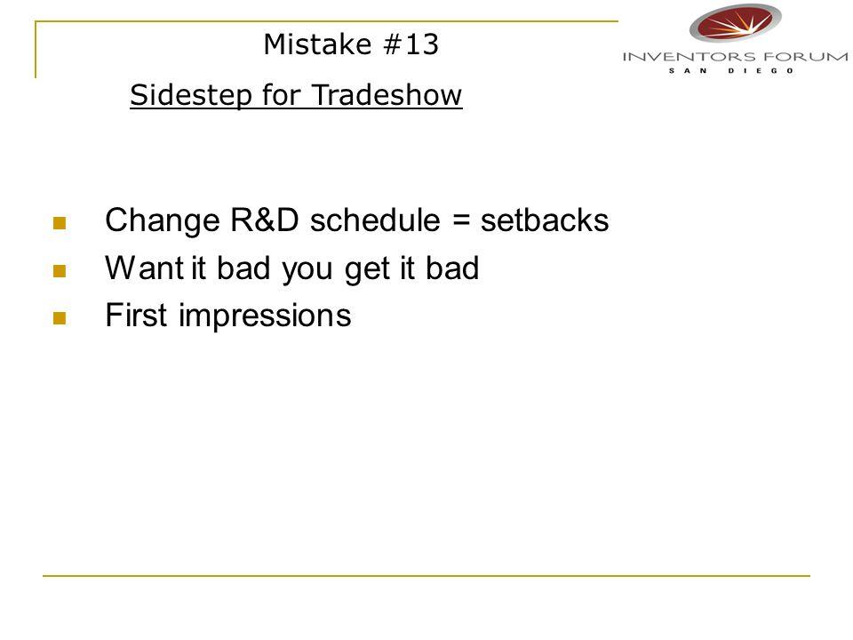 Change R&D schedule = setbacks Want it bad you get it bad