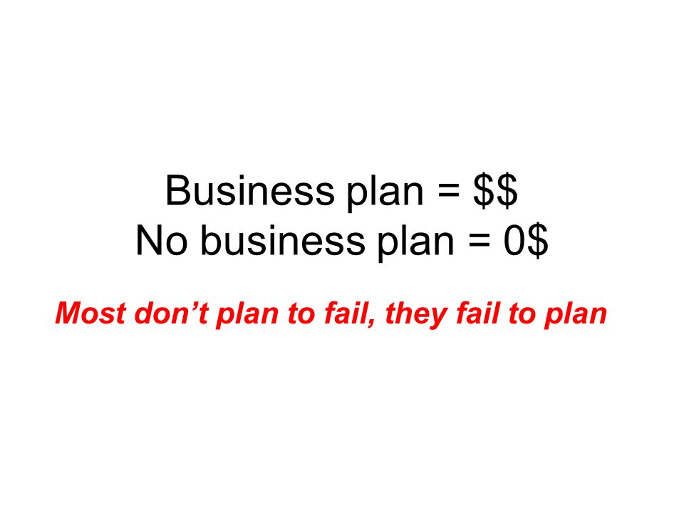 Business plan = $$ No business plan = 0$