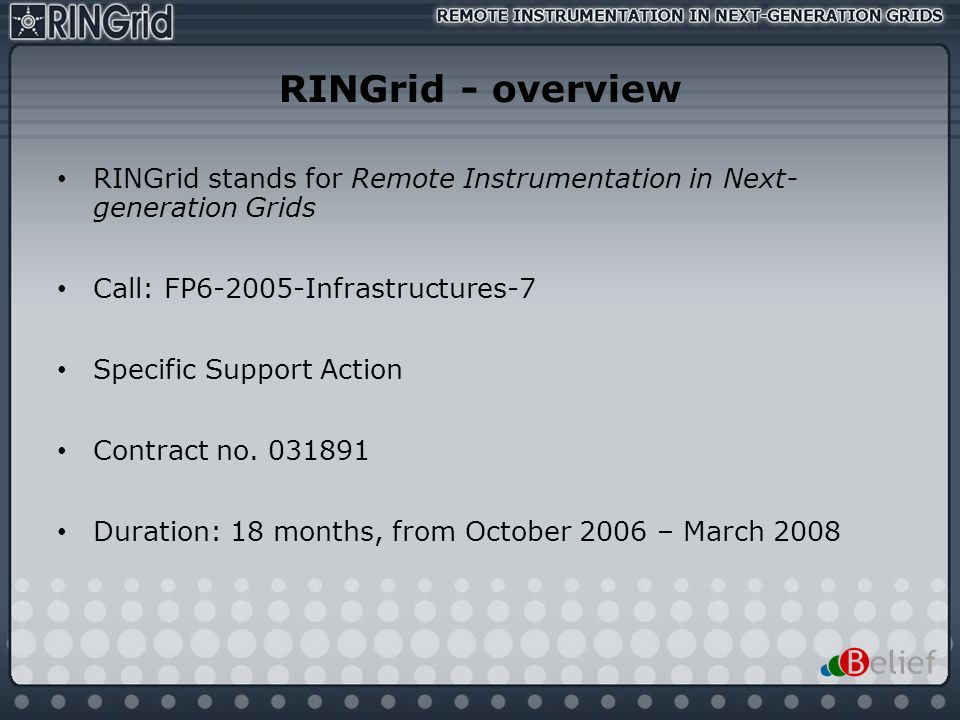 RINGrid - overview RINGrid stands for Remote Instrumentation in Next- generation Grids. Call: FP6-2005-Infrastructures-7.