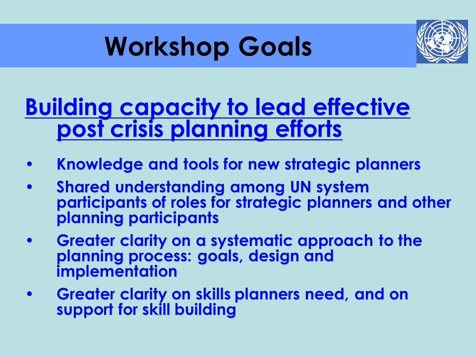 Workshop Goals Building capacity to lead effective post crisis planning efforts. Knowledge and tools for new strategic planners.