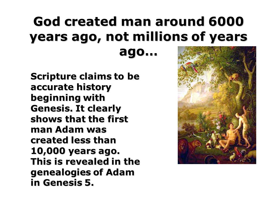 God created man around 6000 years ago, not millions of years ago…