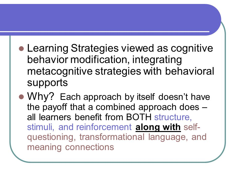 Learning Strategies viewed as cognitive behavior modification, integrating metacognitive strategies with behavioral supports