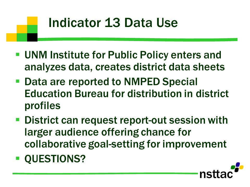 Indicator 13 Data Use UNM Institute for Public Policy enters and analyzes data, creates district data sheets.