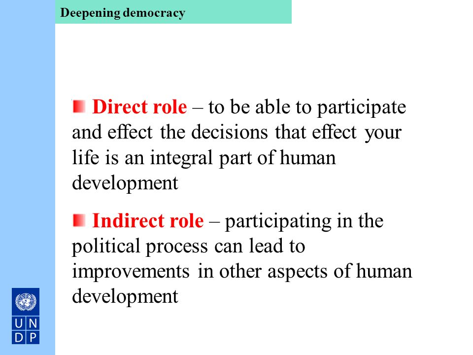 Deepening democracy Direct role – to be able to participate and effect the decisions that effect your life is an integral part of human development.