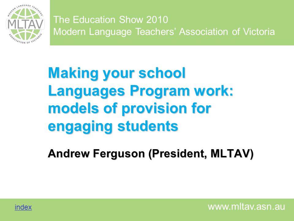 Making your school Languages Program work: models of provision for engaging students Andrew Ferguson (President, MLTAV)