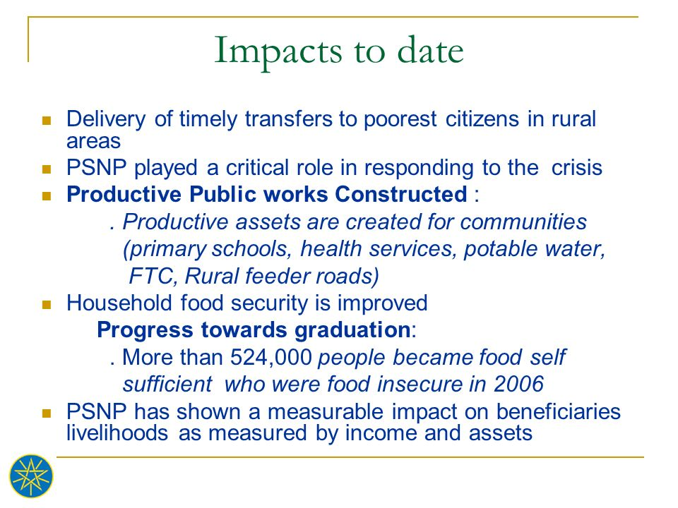 Impacts to date Delivery of timely transfers to poorest citizens in rural areas. PSNP played a critical role in responding to the crisis.