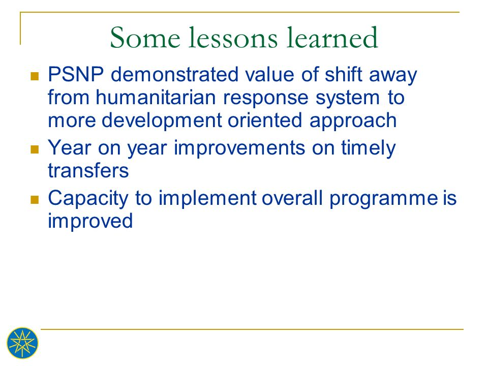 Some lessons learned PSNP demonstrated value of shift away from humanitarian response system to more development oriented approach.