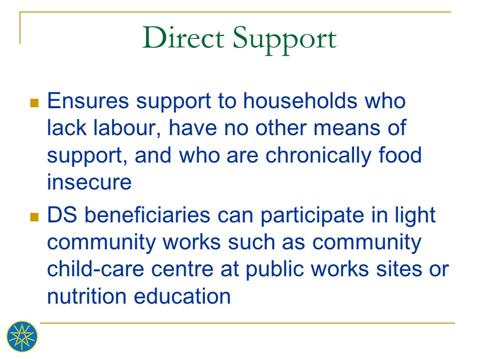 Direct Support Ensures support to households who lack labour, have no other means of support, and who are chronically food insecure.