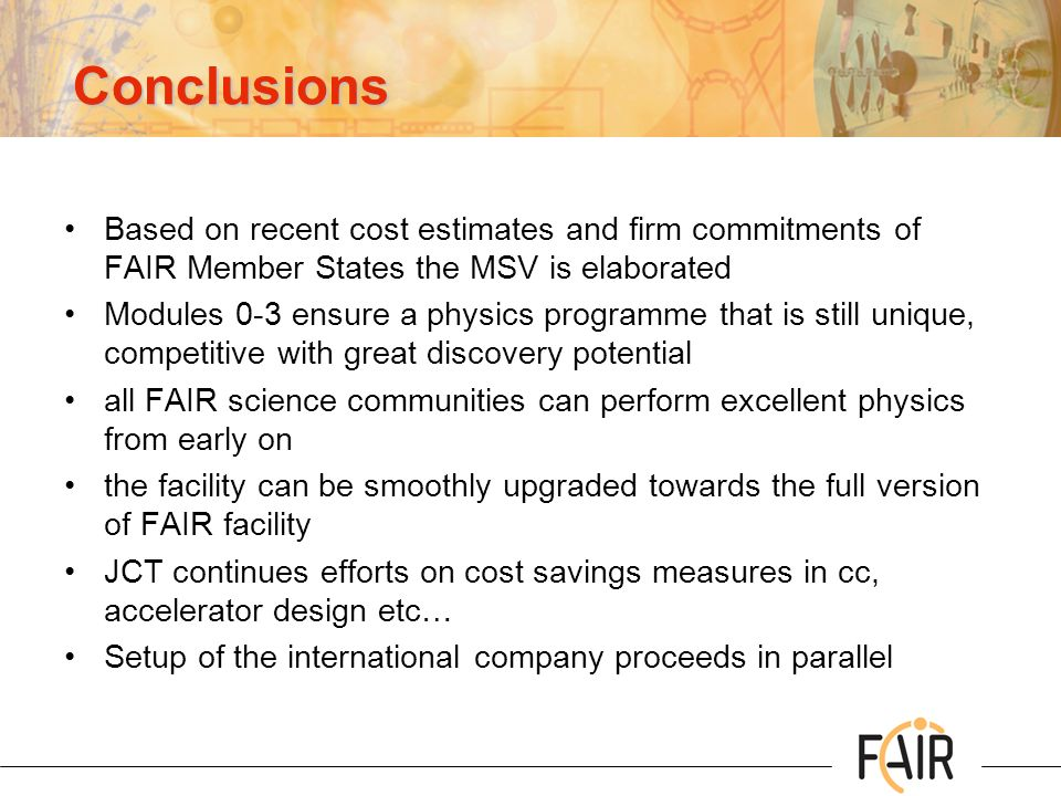 Conclusions Based on recent cost estimates and firm commitments of FAIR Member States the MSV is elaborated.