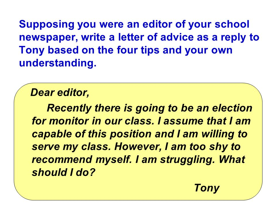 Supposing you were an editor of your school newspaper, write a letter of advice as a reply to Tony based on the four tips and your own understanding.