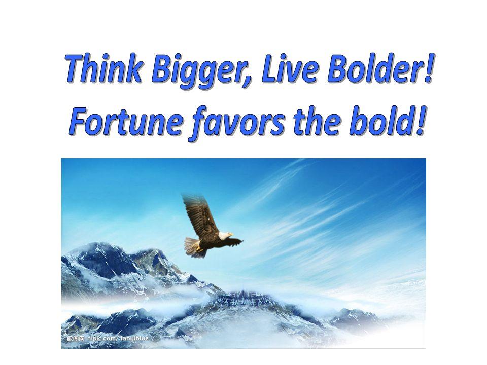 Think Bigger, Live Bolder! Fortune favors the bold!