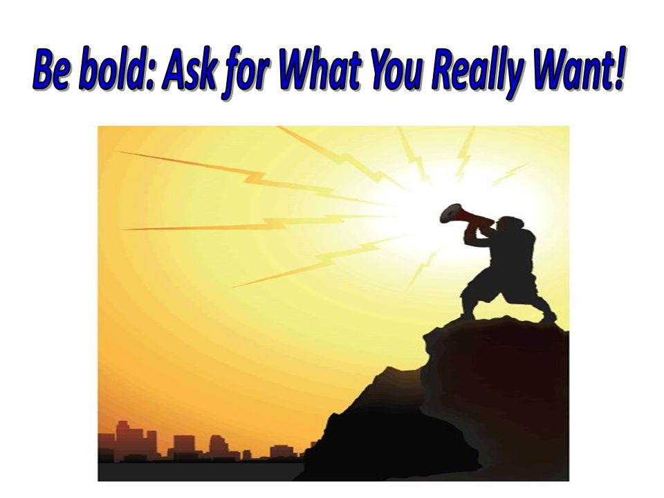 Be bold: Ask for What You Really Want!