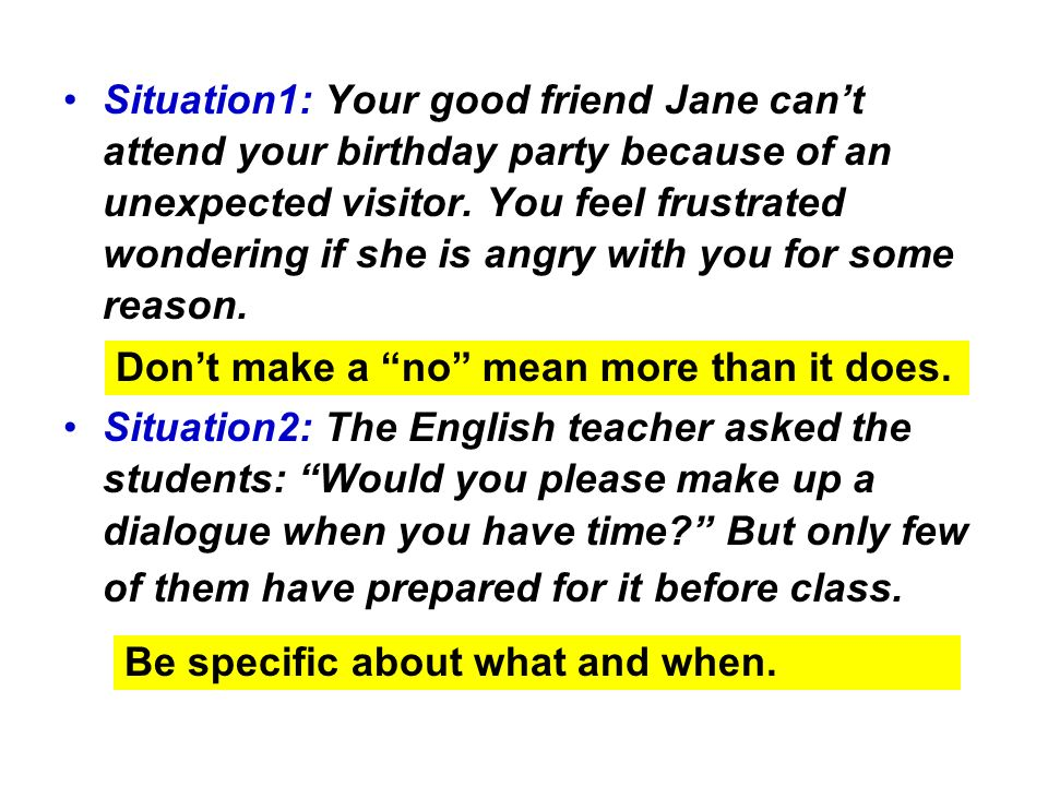 Situation1: Your good friend Jane can't attend your birthday party because of an unexpected visitor. You feel frustrated wondering if she is angry with you for some reason.