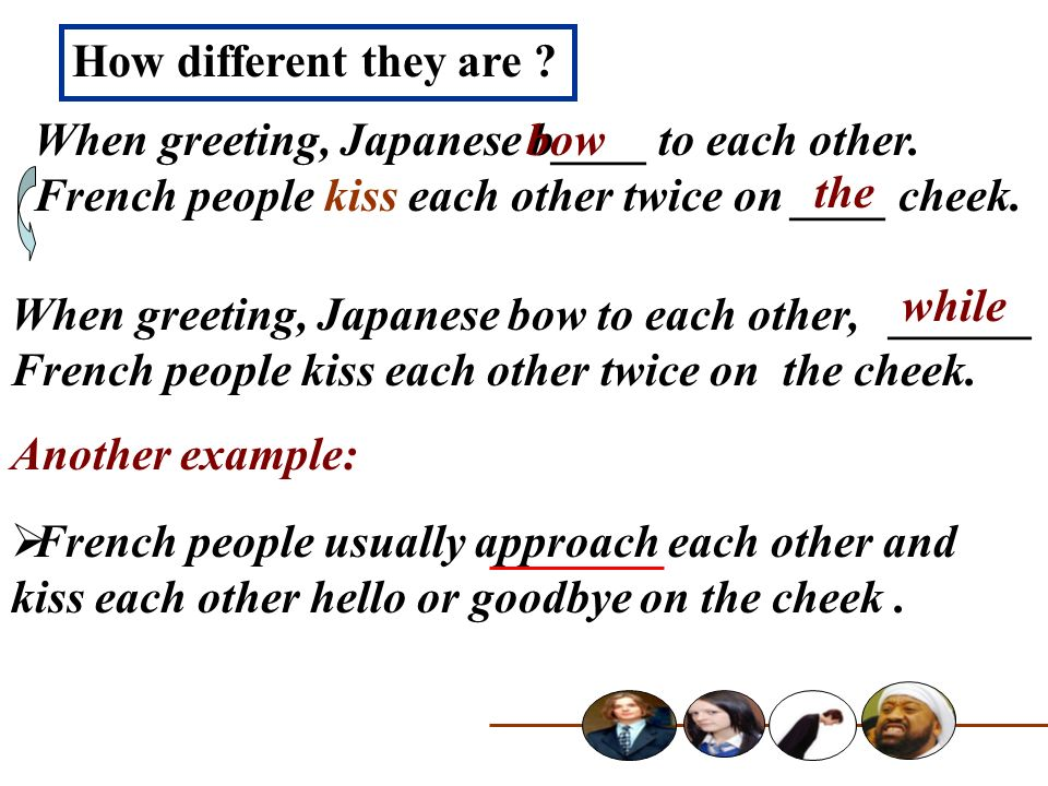 How different they are When greeting, Japanese b____ to each other. French people kiss each other twice on ____ cheek.