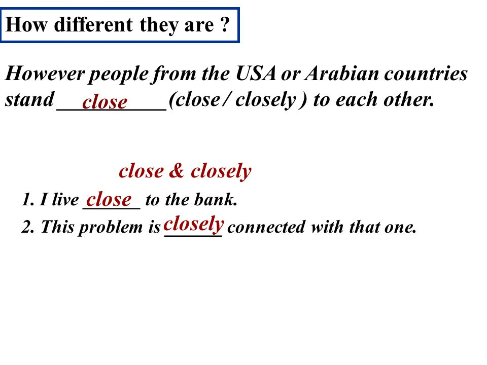 How different they are However people from the USA or Arabian countries stand __________(close / closely ) to each other.