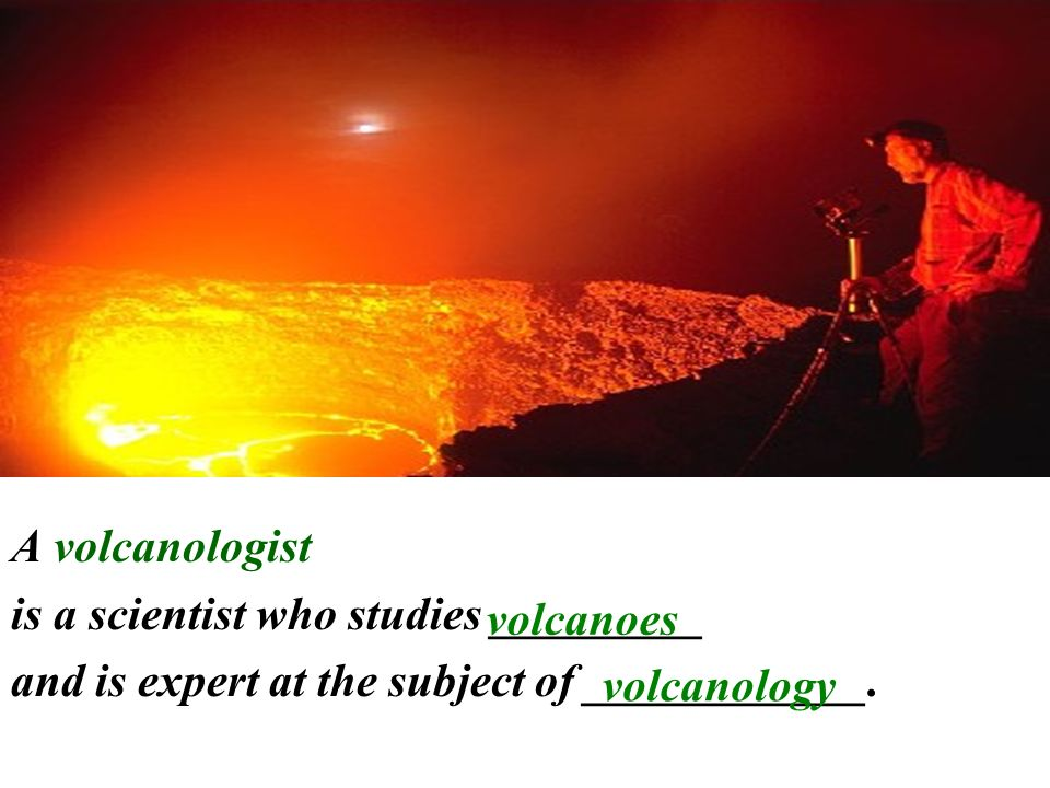 A volcanologist is a scientist who studies _________. and is expert at the subject of ____________.