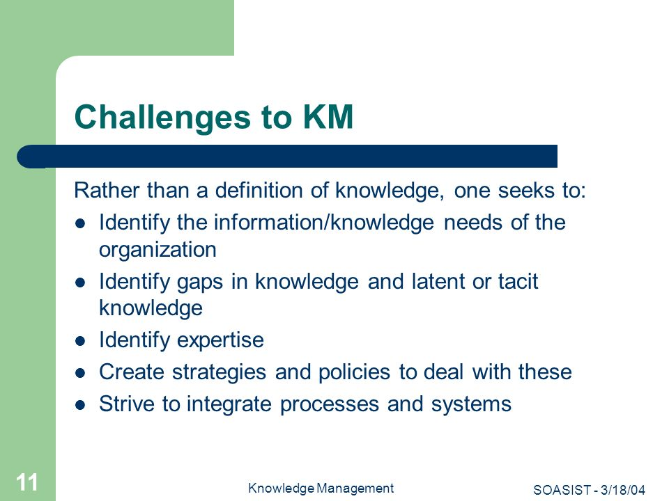 Challenges to KM Rather than a definition of knowledge, one seeks to: