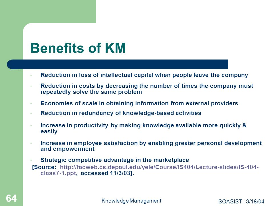 Benefits of KM Reduction in loss of intellectual capital when people leave the company.