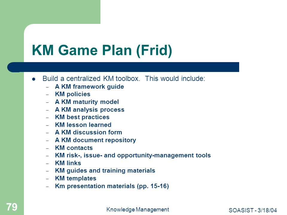 KM Game Plan (Frid) Build a centralized KM toolbox. This would include: A KM framework guide. KM policies.