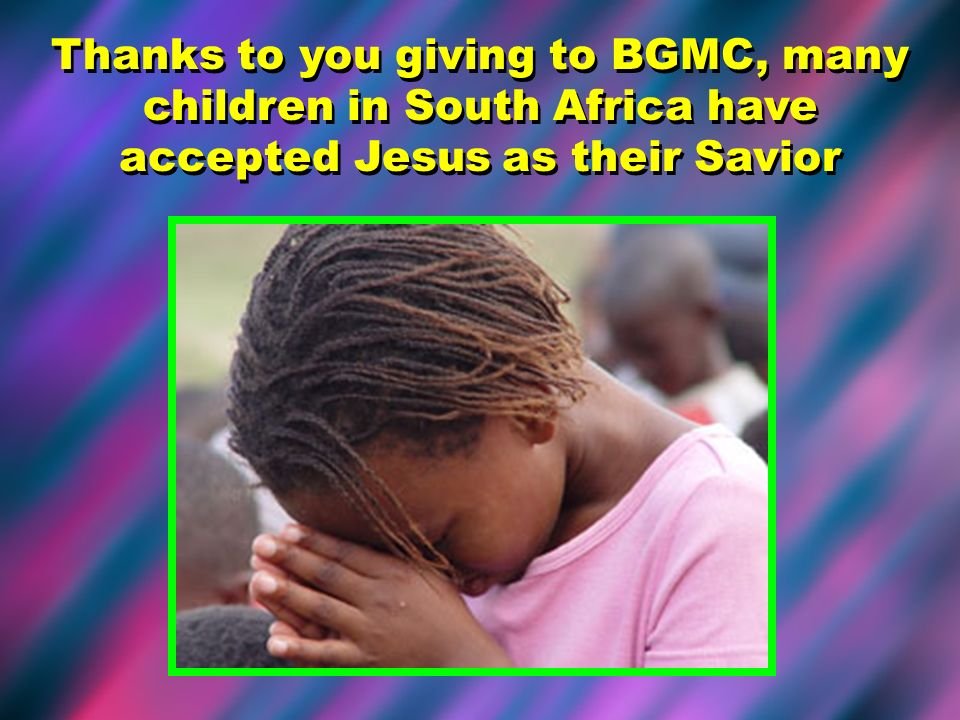 Thanks to you giving to BGMC, many children in South Africa have accepted Jesus as their Savior