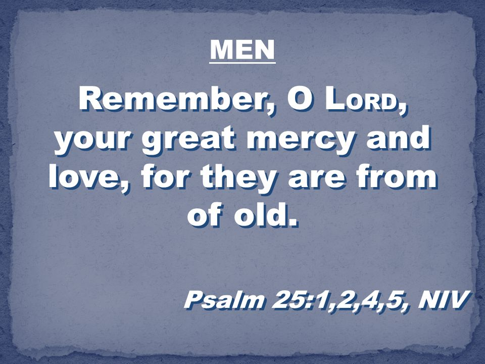 Remember, O LORD, your great mercy and love, for they are from of old.