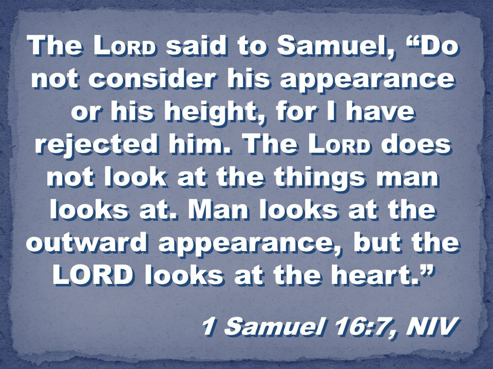 The LORD said to Samuel, Do not consider his appearance or his height, for I have rejected him. The LORD does not look at the things man looks at. Man looks at the outward appearance, but the LORD looks at the heart.