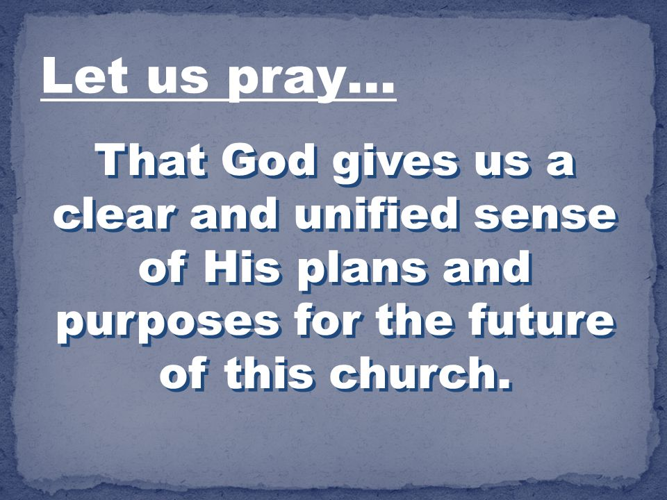 Let us pray… That God gives us a clear and unified sense of His plans and purposes for the future of this church.